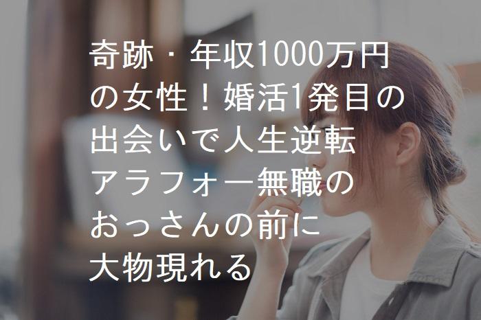 【あつこさん1】 奇跡・年収1000万円 の女性!婚活1発目の 出会いで人生逆転 アラフォー無職の おっさんの前に 大物現れる