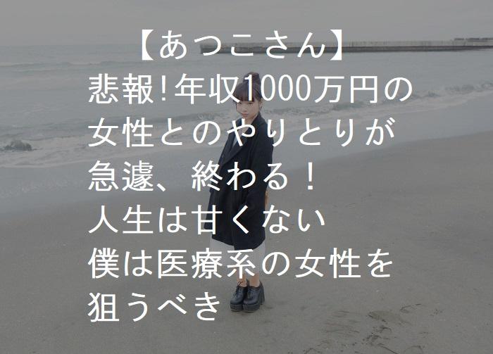 【あつこさん】 悲報!年収1000万円の 女性とのやりとりが 急遽、終わる! 人生は甘くない 僕は医療系の女性を 狙うべき
