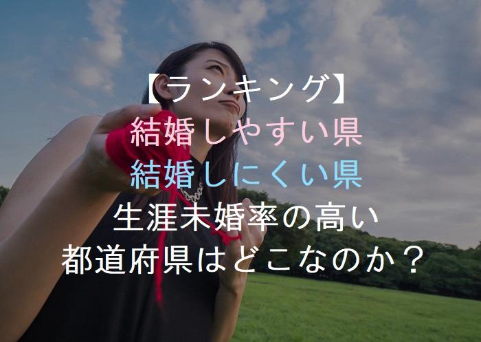 【ランキング】     結婚しやすい県     結婚しにくい県    生涯未婚率の高い 都道府県はどこなのか?