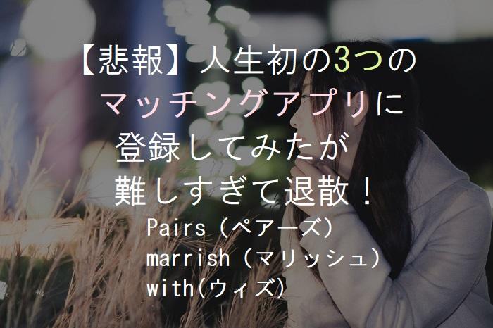 【悲報】人生初の3つの   マッチングアプリに   登録してみたが   難しすぎて退散!        Pairs(ペアーズ)        marrish(マリッシュ)        with(ウィズ)