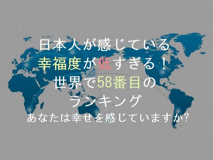 日本人が感じている    幸福度が低すぎる!      世界で58番目の        ランキング   あなたは幸せを感じていますか?