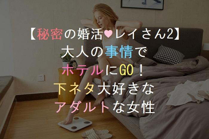 【秘密の婚活♥レイさん2】      大人の事情で      ホテルにGO!     下ネタ大好きな     アダルトな女性