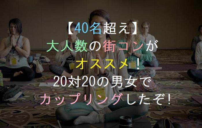 【40名超え】   大人数の街コンが       オススメ!    20対20の男女で  カップリングしたぞ!
