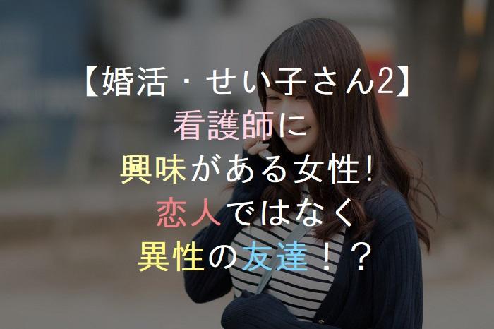 【婚活・せい子さん2】       看護師に    興味がある女性!      恋人ではなく     異性の友達!?