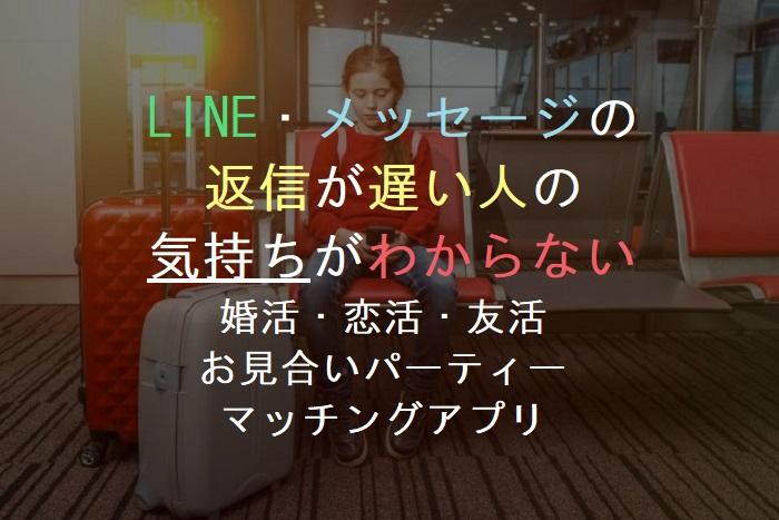 LINE・メッセージの     返信が遅い人の   気持ちがわからない       婚活・恋活・友活      お見合いパーティー       マッチングアプリ