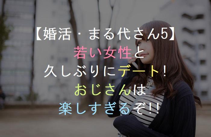 【婚活・まる代さん5】       若い女性と   久しぶりにデート!       おじさんは     楽しすぎるぞ!!