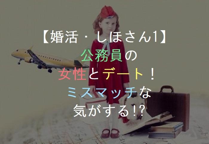 【婚活・しほさん1】       公務員の    女性とデート!     ミスマッチな      気がする!?