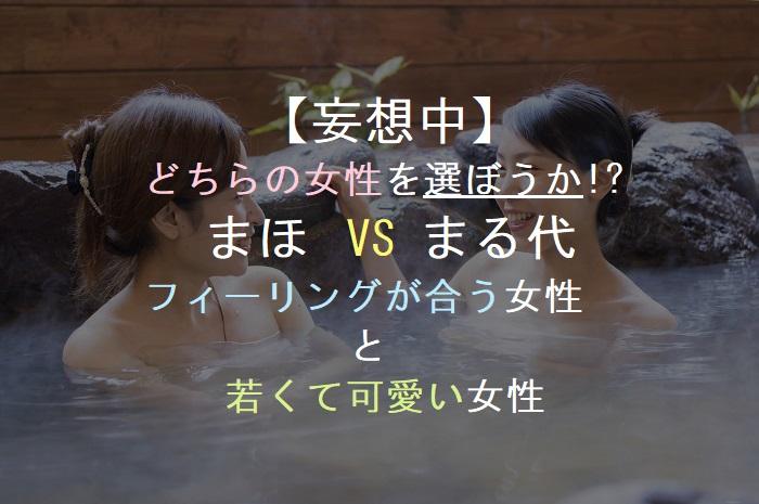【妄想中】  どちらの女性を選ぼうか!?    まほ  VS まる代  フィーリングが合う女性            と      若くて可愛い女性