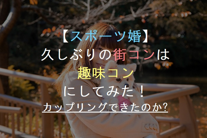 【スポーツ婚】   久しぶりの街コンは        趣味コン      にしてみた!    カップリングできたのか?