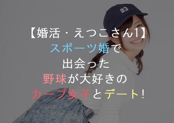 【婚活・えつこさん1】      スポーツ婚で        出会った    野球が大好きの   カップ女子とデート!