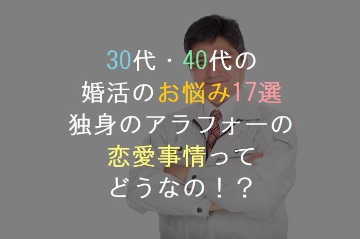 30代・40代の  婚活のお悩み17選 独身のアラフォーの      恋愛事情って    どうなの!?