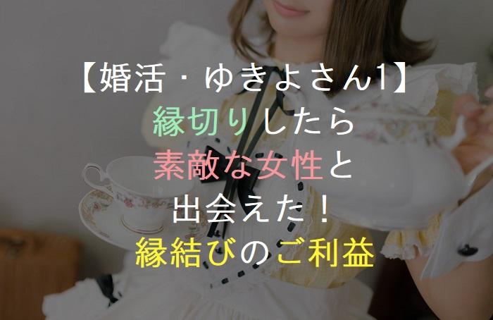 【婚活・ゆきよさん1】      縁切りしたら      素敵な女性と       出会えた!     縁結びのご利益