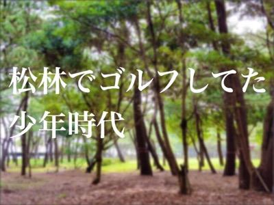 【 松林でゴルフしてた少年時代】