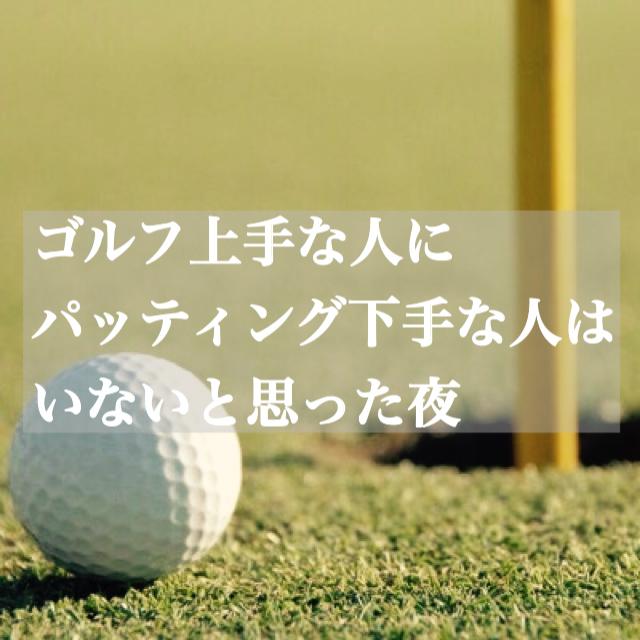 【ゴルフ上手な人にパッティング下手な人はいないと思った夜】