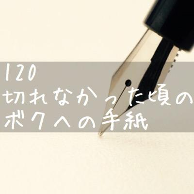 【120切れなかった頃のボクへの手紙】