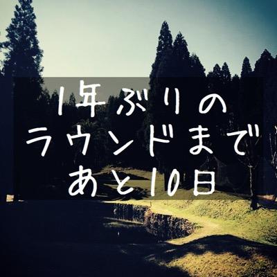 【1年ぶりのラウンドまであと10日】