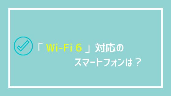 「Wi-Fi 6」対応のスマートフォンは?