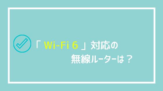 「Wi-Fi 6」対応の無線ルーターは?