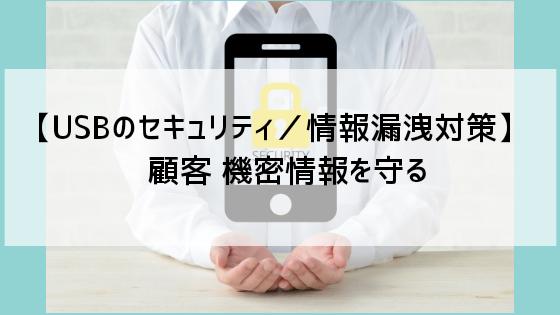 【USBのセキュリティ/情報漏洩対策】顧客 機密情報を守る