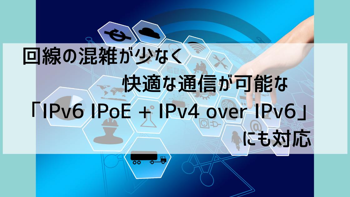 改善の混雑が少なく快適な通信が可能な「IPv6 IPoE + IPv4 over IPv6」にも対応