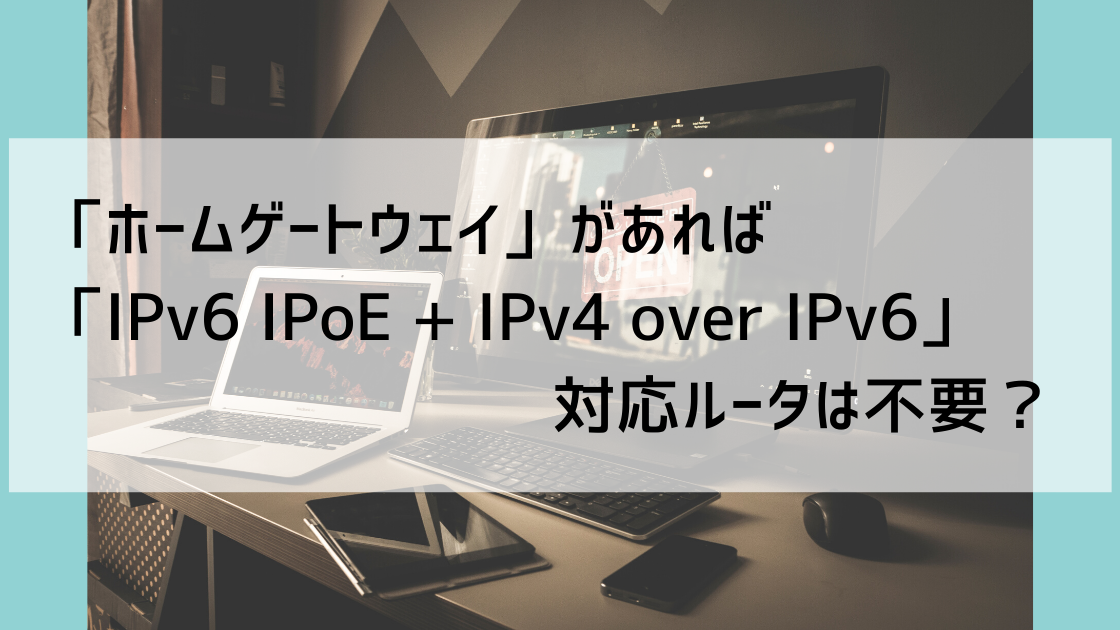 「ホームゲートウェイ」があれば「IPv6 IPoE + IPv4 over IPv6」対応ルータは不要?
