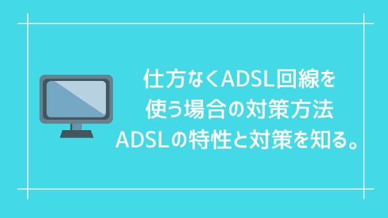 仕方なくADSL回線を使う場合の対策方法 ADSLの特性と対策を知る。