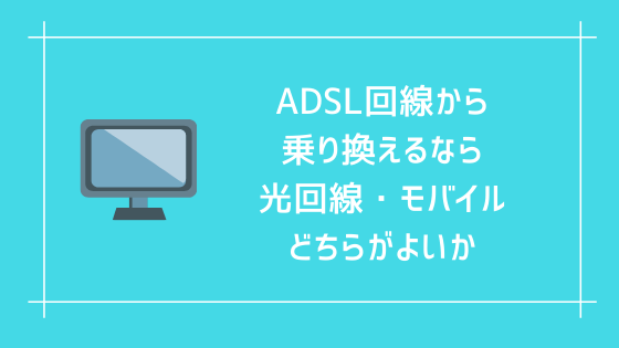ADSL回線から乗り換えるなら、光回線、モバイルどちらがよいか。個人的には光回線をおすすめする。