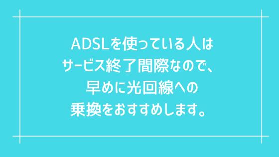 ADSLを使っている人はサービス終了間際なので、早めに光回線への乗換をおすすめします。