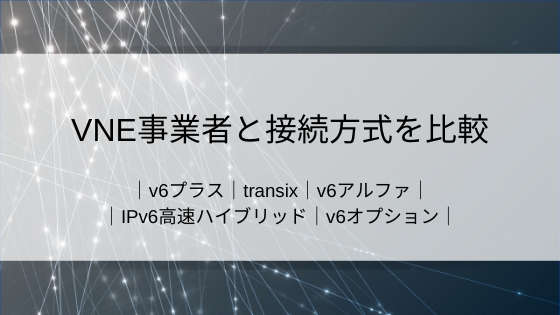 VNE事業者と接続方式を比較|IPv6 IPoE|IPv4 over IPv6|v6プラス|transix|v6アルファ|IPv6高速ハイブリッド|v6オプション
