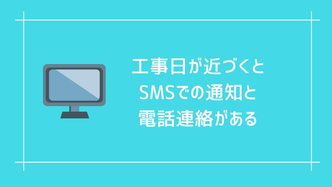 工事日が近づくとSMS(ショートメールサービス)での通知と電話連絡がある。