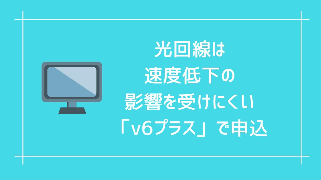 光回線は速度低下の影響を受けにくい「v6プラス」で申込。