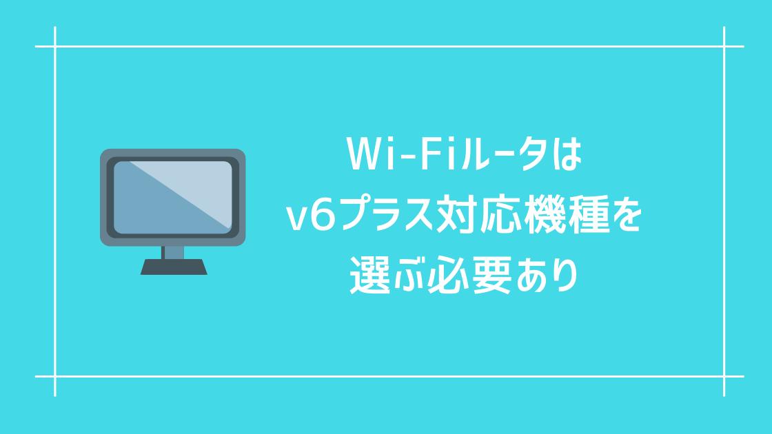 Wi-Fiルータはv6プラスに対応した機種を選ぶ必要があります。
