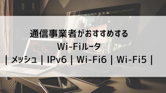 【2020】通信事業者がおすすめするWi-Fiルータ|メッシュ|IPv6|Wi-Fi6|Wi-Fi5|