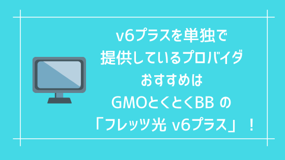 v6プラスを単独で提供しているプロバイダ おすすめは「GMOとくとくBB の フレッツ光 v6プラス」