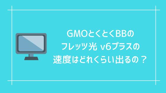 GMOとくとくBBのフレッツ光 v6プラスの速度はどれくらい出るの?