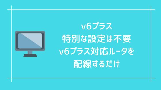 v6プラスの特別な設定は不要 v6プラス対応ルータを配線するだけ