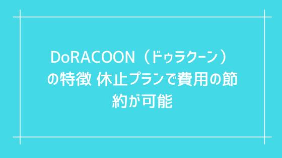 DoRACOON(ドゥラクーン)の特徴 休止プランで費用の節約が可能