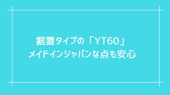 マルチファンクション(据置)タイプの「YT60」メイドインジャパンな点も安心