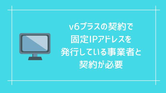 v6プラスで固定IPアドレスを使うにはv6プラスの契約で固定IPアドレスを発行している事業者と契約が必要