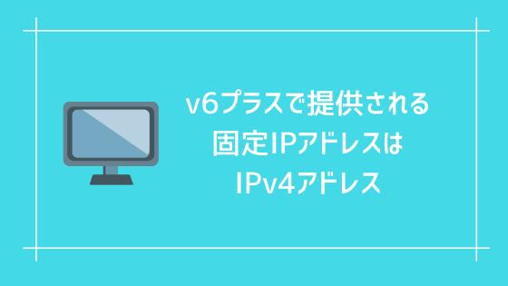 v6プラスで提供される固定IPアドレスはIPv4アドレス