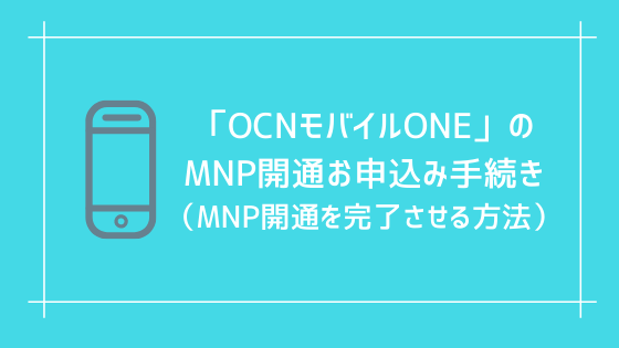「OCNモバイルONE」のMNP開通お申込み手続き(MNP開通を完了させる方法)