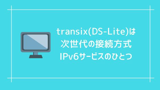 transix(DS-Lite)は次世代の接続方式IPv6サービスのひとつ