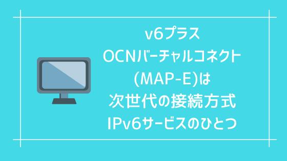 v6プラス、OCNバーチャルコネクト(MAP-E)は次世代の接続方式IPv6サービスのひとつ