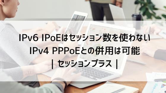 IPv6 IPoEはセッション数を使わない IPv4 PPPoEとの併用は可能 セッションプラス 