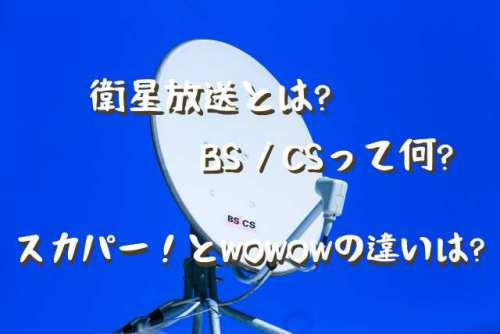 衛星放送とは?BS?CSって何が違うの?WOWOWやスカパーの違いを分かりやすく解説