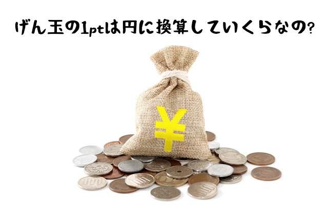 げん玉の1ポイントは円換算でいくら?1ptの価値を10倍で使う裏技を伝授!