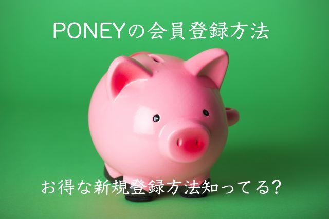 PONEYの登録方法・入会手順を解説!ポニーのお得な新規会員登録の仕方知ってる?