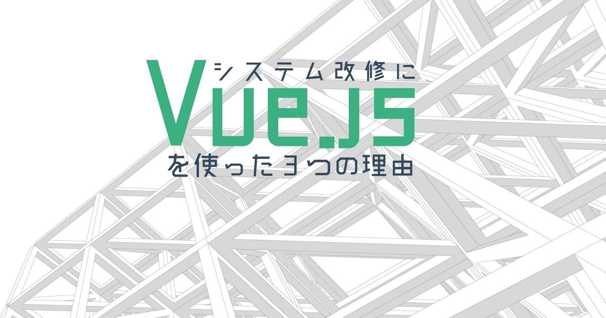レガシーシステムの大規模リプレイスで分かった「Vue jsでSPA