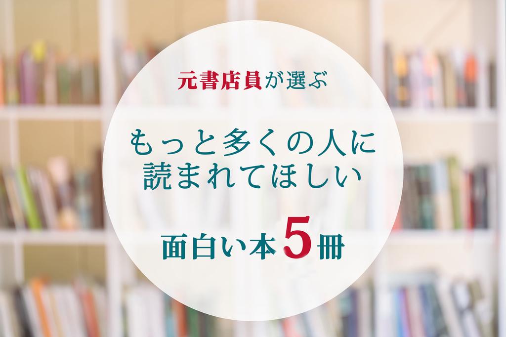 元書店員が選ぶ「もっと多くの人に読まれてほしい面白い本」5冊