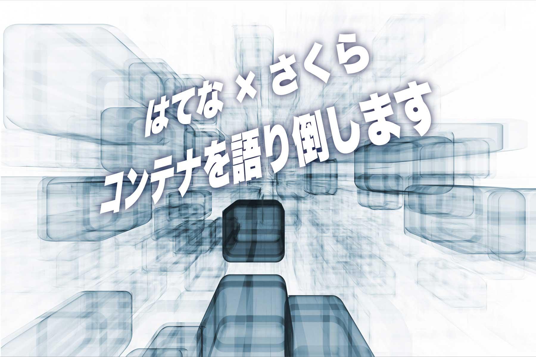 【@大阪】さくらインターネット × はてな、コンテナ技術の現在と未来を語るイベント開催!さくらのサービスを無料で試せる特典も!